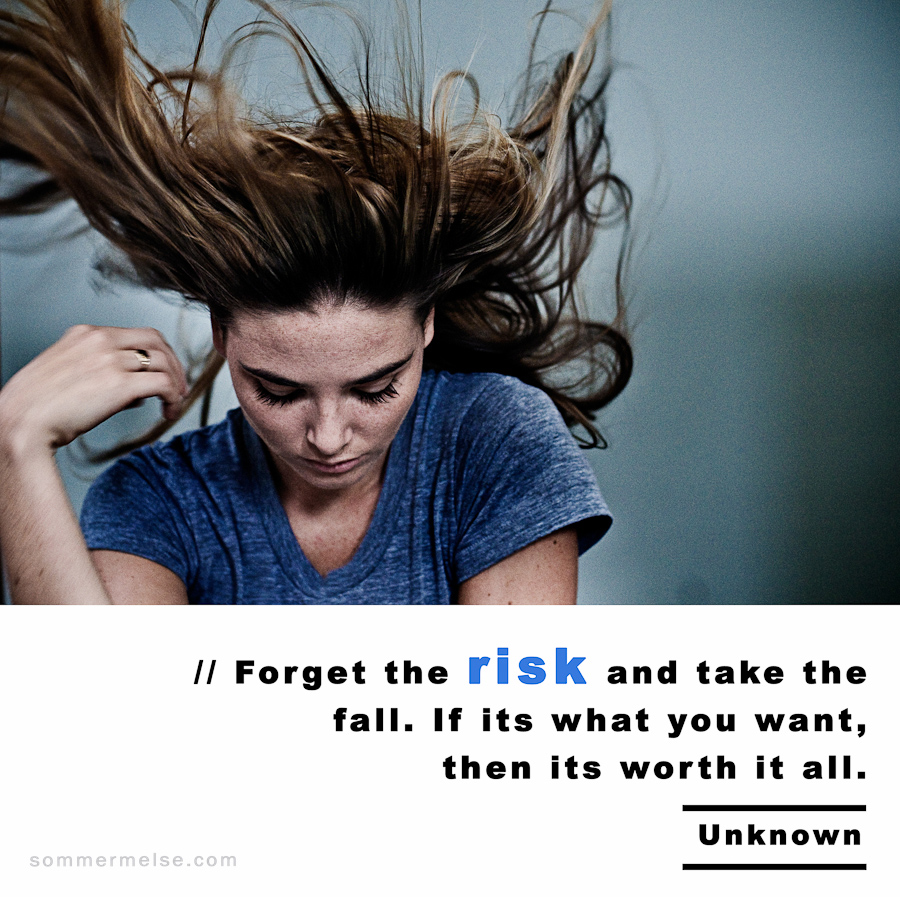 Visual Inspiration 365 - Forget the risk and take the fall. If its what you want, then its worth it all - Unknown