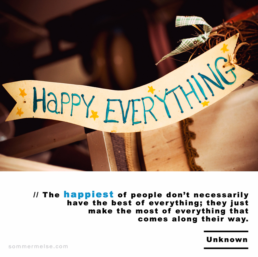 Visual Inspiration 365 - The happiest of people don't necessarily have the best of everything, they just make the most of everything that comes their way - Uknown